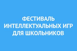 ФЕСТИВАЛЬ ИНТЕЛЛЕКУТУАЛЬНЫХ ИГР для школьников